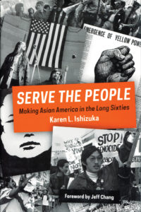 SERVE THE PEOPLE: MAKING ASIAN AMERICA IN THE LONG SIXTIES